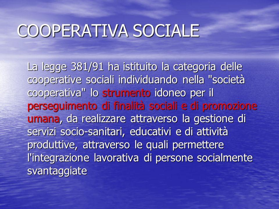 COOPERATIVA SOCIALE La legge 381/91 ha istituito la categoria delle cooperative sociali individuando nella