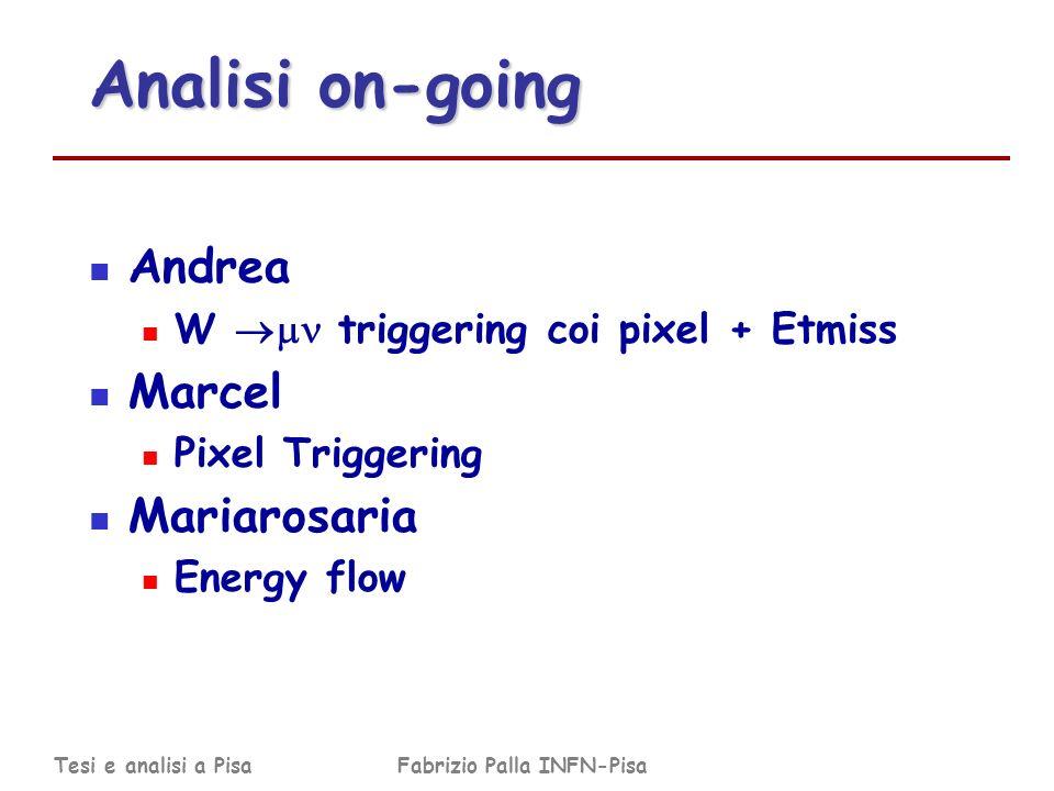 Tesi e analisi a PisaFabrizio Palla INFN-Pisa Analisi on-going Andrea W triggering coi pixel + Etmiss Marcel Pixel Triggering Mariarosaria Energy flow