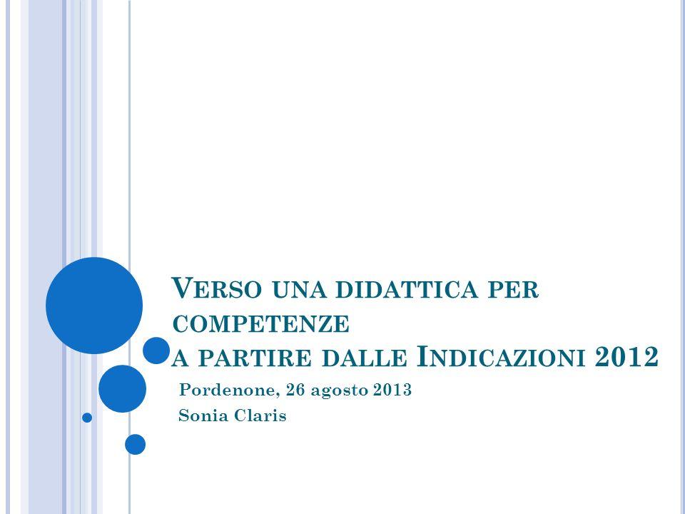 V ERSO UNA DIDATTICA PER COMPETENZE A PARTIRE DALLE I NDICAZIONI 2012 Pordenone, 26 agosto 2013 Sonia Claris