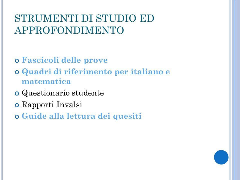 STRUMENTI DI STUDIO ED APPROFONDIMENTO Fascicoli delle prove Quadri di riferimento per italiano e matematica Questionario studente Rapporti Invalsi Gu