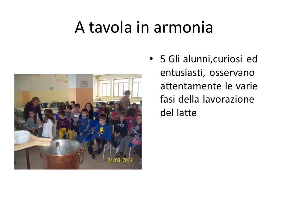 A tavola in armonia 5 Gli alunni,curiosi ed entusiasti, osservano attentamente le varie fasi della lavorazione del latte