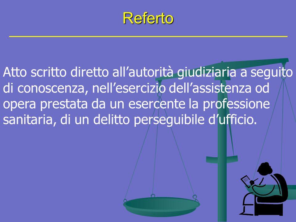 Referto Atto scritto diretto allautorità giudiziaria a seguito di conoscenza, nellesercizio dellassistenza od opera prestata da un esercente la professione sanitaria, di un delitto perseguibile dufficio.