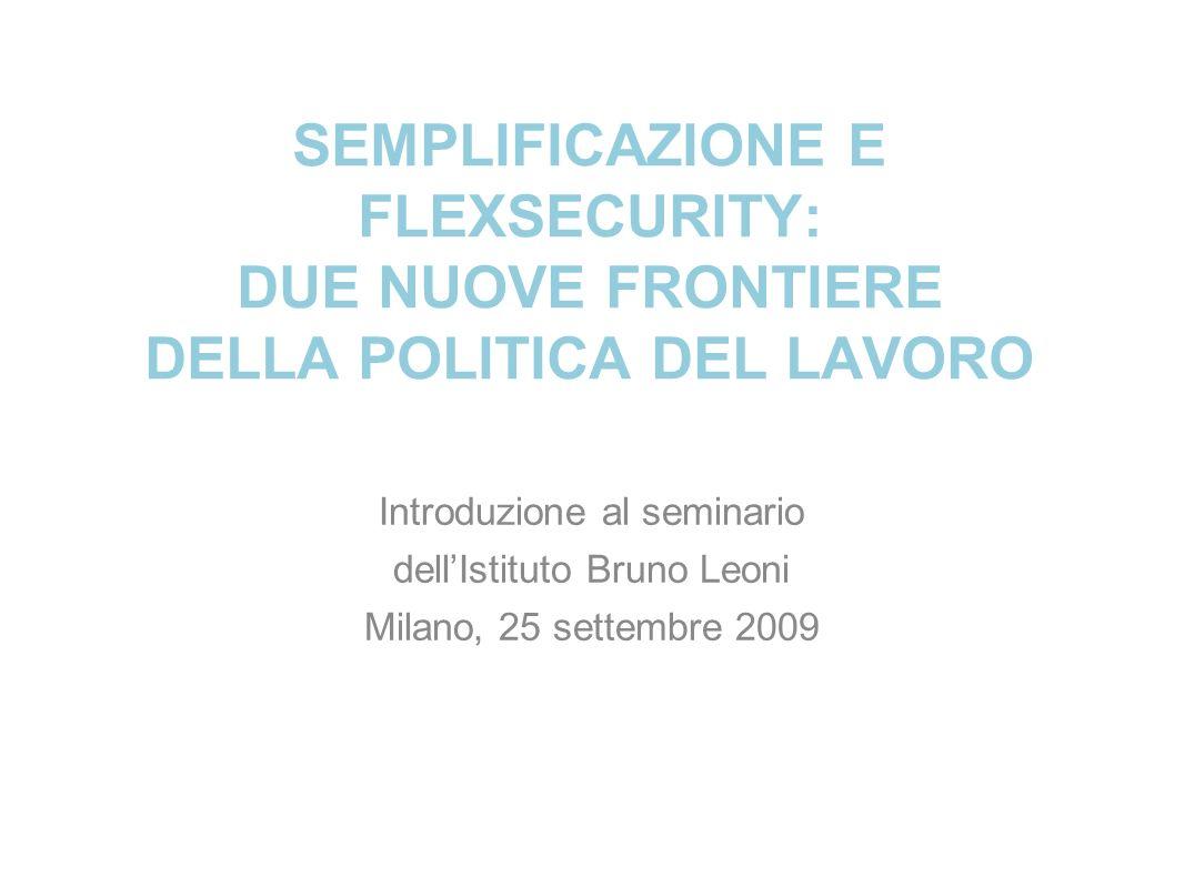 SEMPLIFICAZIONE E FLEXSECURITY: DUE NUOVE FRONTIERE DELLA POLITICA DEL LAVORO Introduzione al seminario dellIstituto Bruno Leoni Milano, 25 settembre 2009