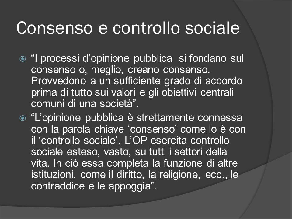 Consenso e controllo sociale I processi dopinione pubblica si fondano sul consenso o, meglio, creano consenso. Provvedono a un sufficiente grado di ac