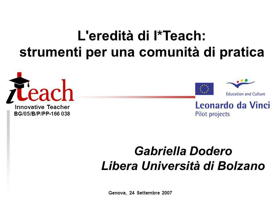 Innovative Teacher BG/05/B/P/PP-166 038 L'eredità di I*Teach: strumenti per una comunità di pratica Gabriella Dodero Libera Università di Bolzano Geno