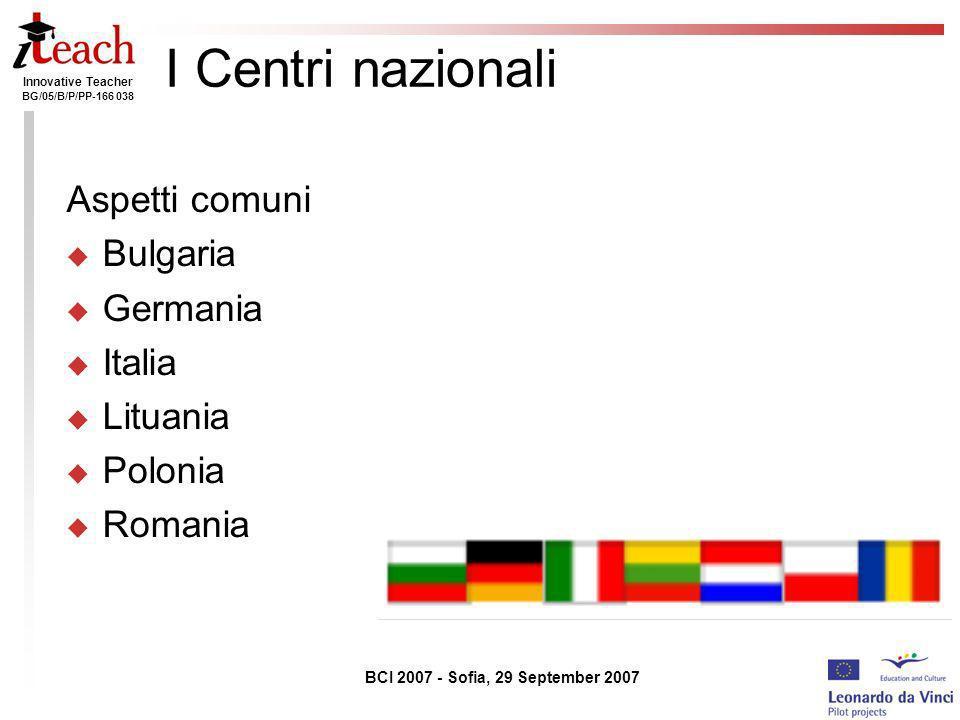 Innovative Teacher BG/05/B/P/PP-166 038 BCI 2007 - Sofia, 29 September 2007 I Centri nazionali Aspetti comuni Bulgaria Germania Italia Lituania Poloni