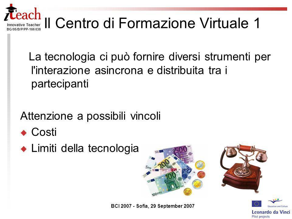 Innovative Teacher BG/05/B/P/PP-166 038 BCI 2007 - Sofia, 29 September 2007 Il Centro di Formazione Virtuale 1 La tecnologia ci può fornire diversi st