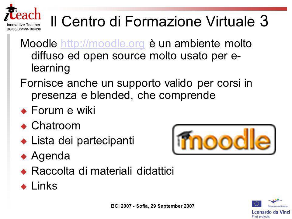 Innovative Teacher BG/05/B/P/PP-166 038 BCI 2007 - Sofia, 29 September 2007 Il Centro di Formazione Virtuale 3 Moodle http://moodle.org è un ambiente