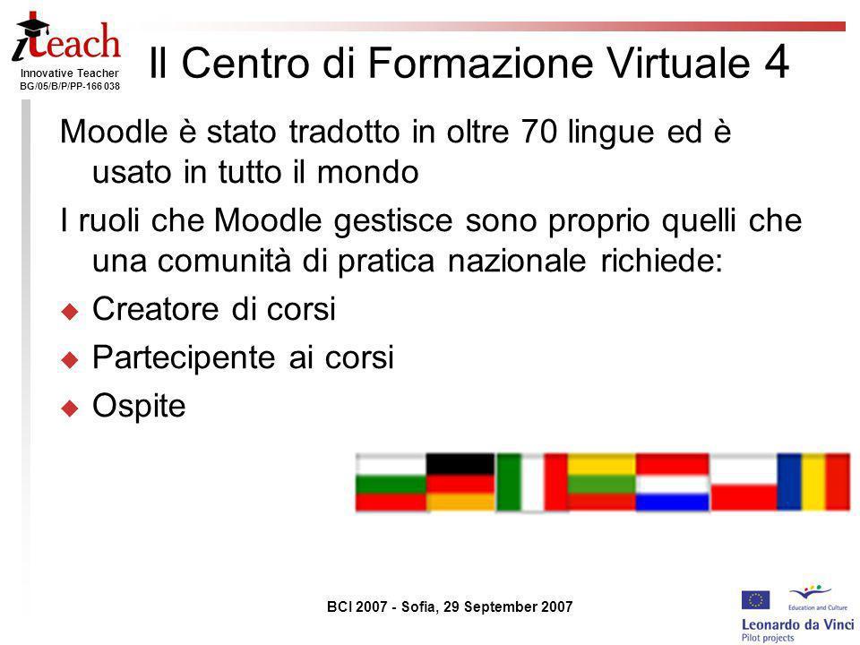 Innovative Teacher BG/05/B/P/PP-166 038 BCI 2007 - Sofia, 29 September 2007 Il Centro di Formazione Virtuale 4 Moodle è stato tradotto in oltre 70 lin