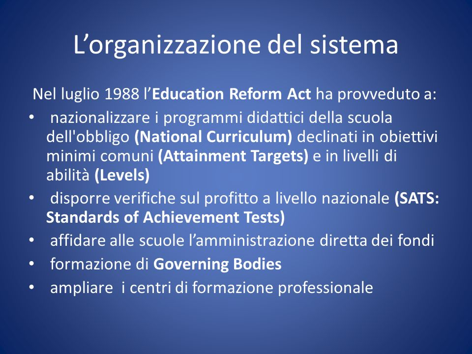 Lorganizzazione del sistema Nel luglio 1988 lEducation Reform Act ha provveduto a: nazionalizzare i programmi didattici della scuola dell'obbligo (Nat