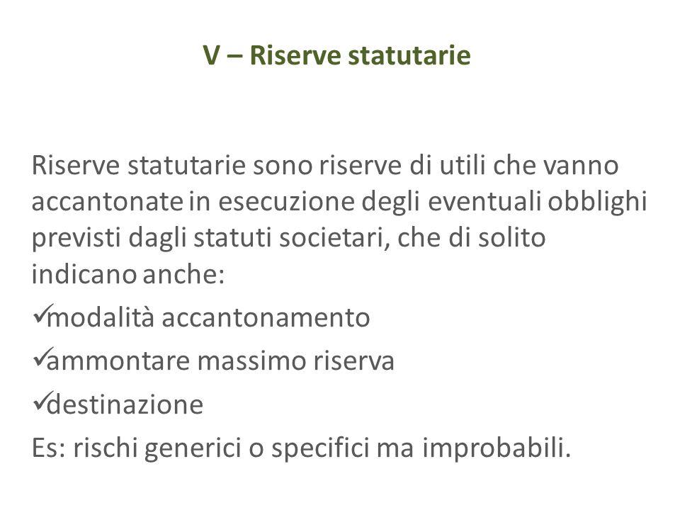 V – Riserve statutarie Riserve statutarie sono riserve di utili che vanno accantonate in esecuzione degli eventuali obblighi previsti dagli statuti so