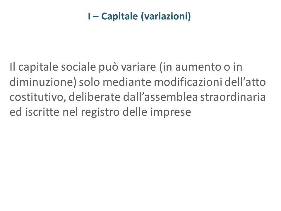 I – Capitale (variazioni) Il capitale sociale può variare (in aumento o in diminuzione) solo mediante modificazioni dellatto costitutivo, deliberate d
