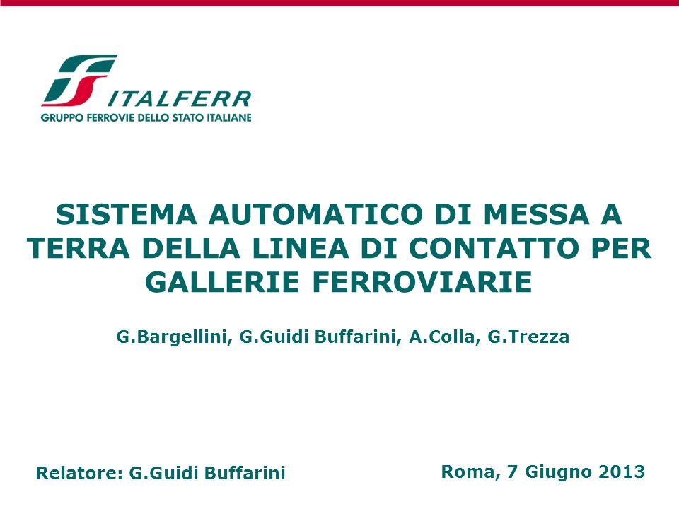 SISTEMA AUTOMATICO DI MESSA A TERRA DELLA LINEA DI CONTATTO PER GALLERIE FERROVIARIE Roma, 7 Giugno 2013 G.Bargellini, G.Guidi Buffarini, A.Colla, G.T