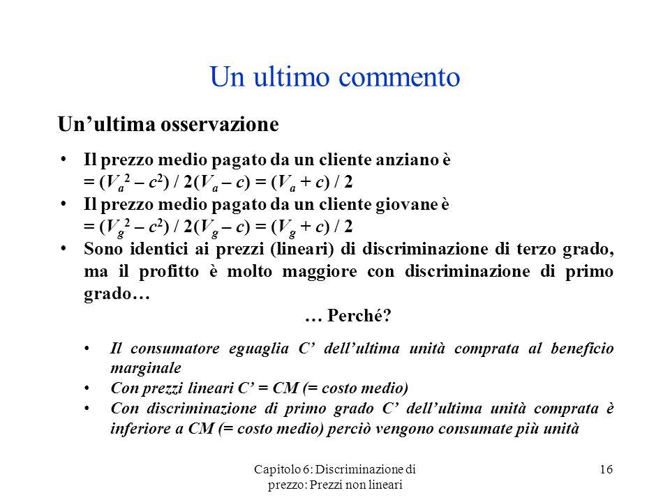 Capitolo 6: Discriminazione di prezzo: Prezzi non lineari 16 Un ultimo commento Unultima osservazione Il prezzo medio pagato da un cliente anziano è =