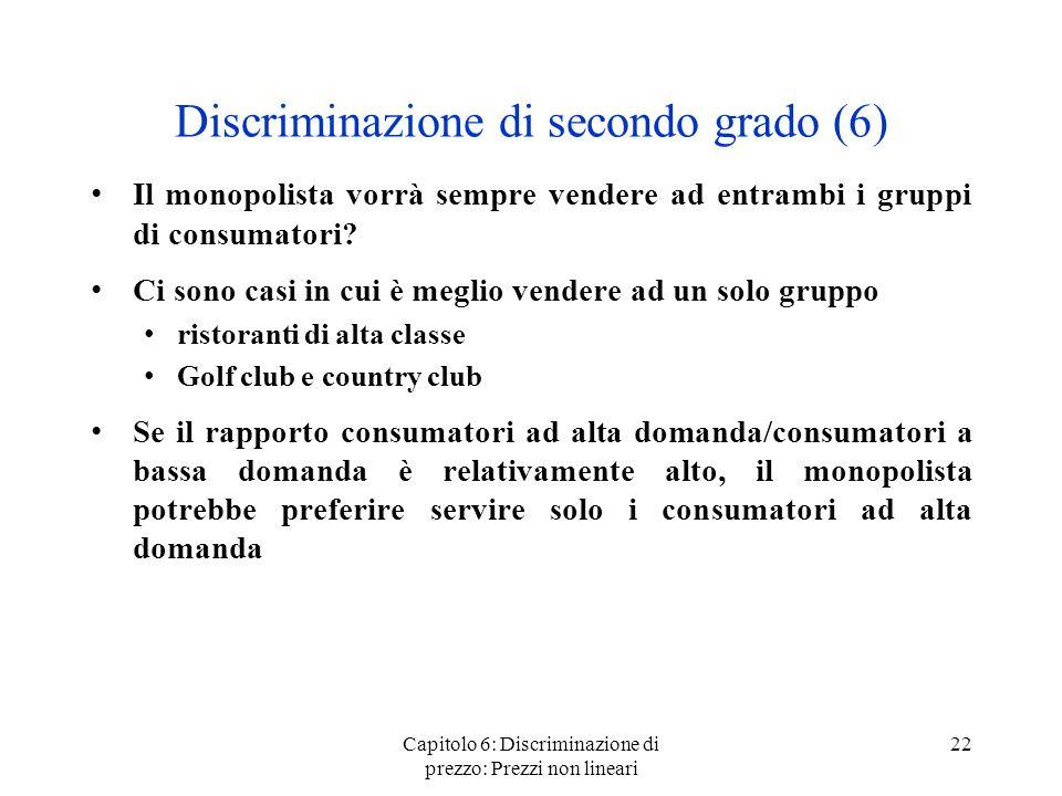 Capitolo 6: Discriminazione di prezzo: Prezzi non lineari 22 Discriminazione di secondo grado (6) Il monopolista vorrà sempre vendere ad entrambi i gr