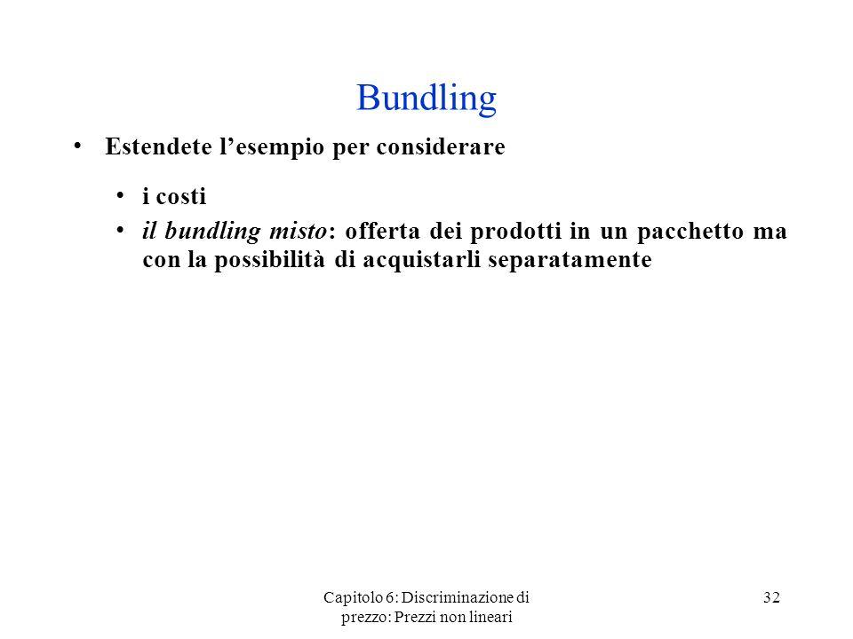 Capitolo 6: Discriminazione di prezzo: Prezzi non lineari 32 Bundling Estendete lesempio per considerare i costi il bundling misto: offerta dei prodot
