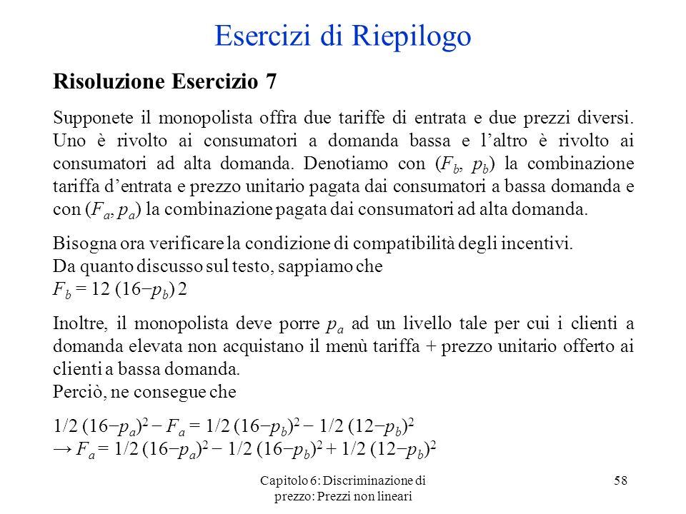 Capitolo 6: Discriminazione di prezzo: Prezzi non lineari 58 Esercizi di Riepilogo Risoluzione Esercizio 7 Supponete il monopolista offra due tariffe