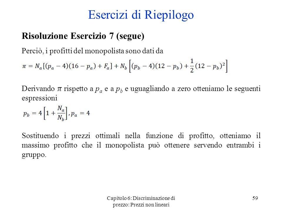 Capitolo 6: Discriminazione di prezzo: Prezzi non lineari 59 Esercizi di Riepilogo Risoluzione Esercizio 7 (segue) Perciò, i profitti del monopolista