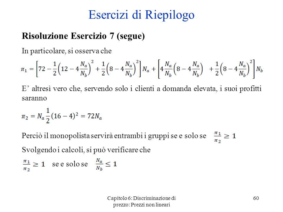 Capitolo 6: Discriminazione di prezzo: Prezzi non lineari 60 Esercizi di Riepilogo Risoluzione Esercizio 7 (segue) In particolare, si osserva che E al