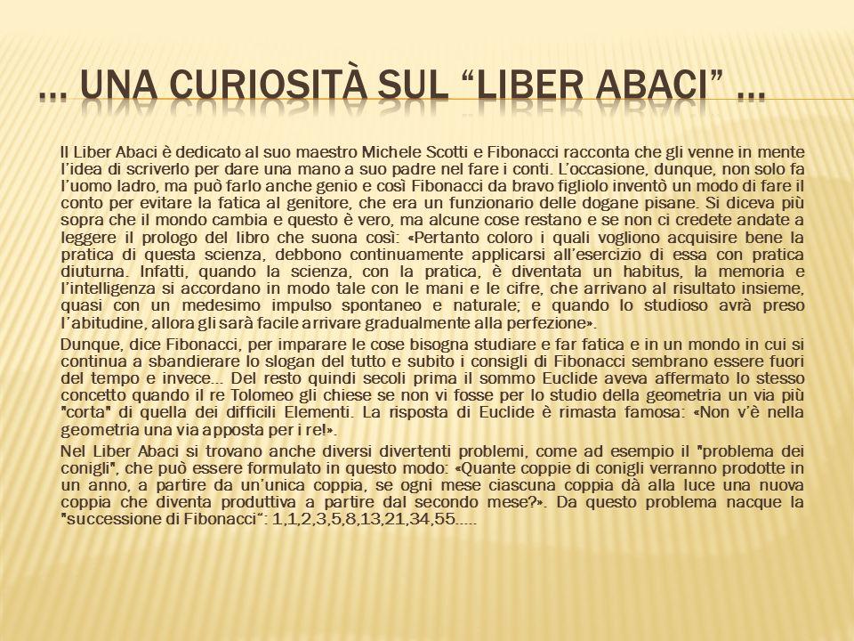 Il Liber Abaci è dedicato al suo maestro Michele Scotti e Fibonacci racconta che gli venne in mente lidea di scriverlo per dare una mano a suo padre nel fare i conti.