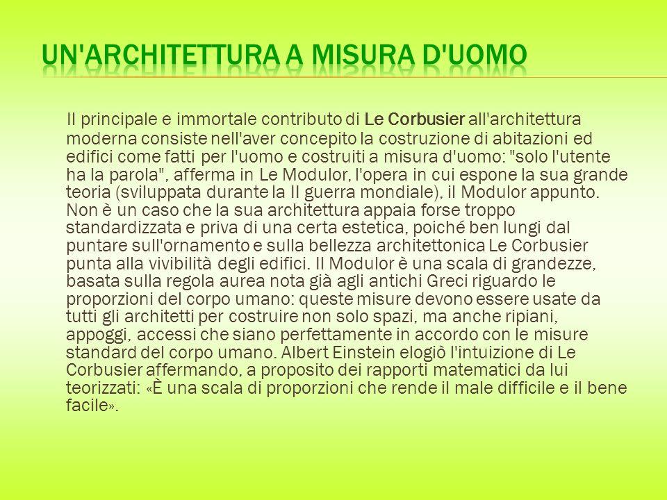 Il principale e immortale contributo di Le Corbusier all architettura moderna consiste nell aver concepito la costruzione di abitazioni ed edifici come fatti per l uomo e costruiti a misura d uomo: solo l utente ha la parola , afferma in Le Modulor, l opera in cui espone la sua grande teoria (sviluppata durante la II guerra mondiale), il Modulor appunto.