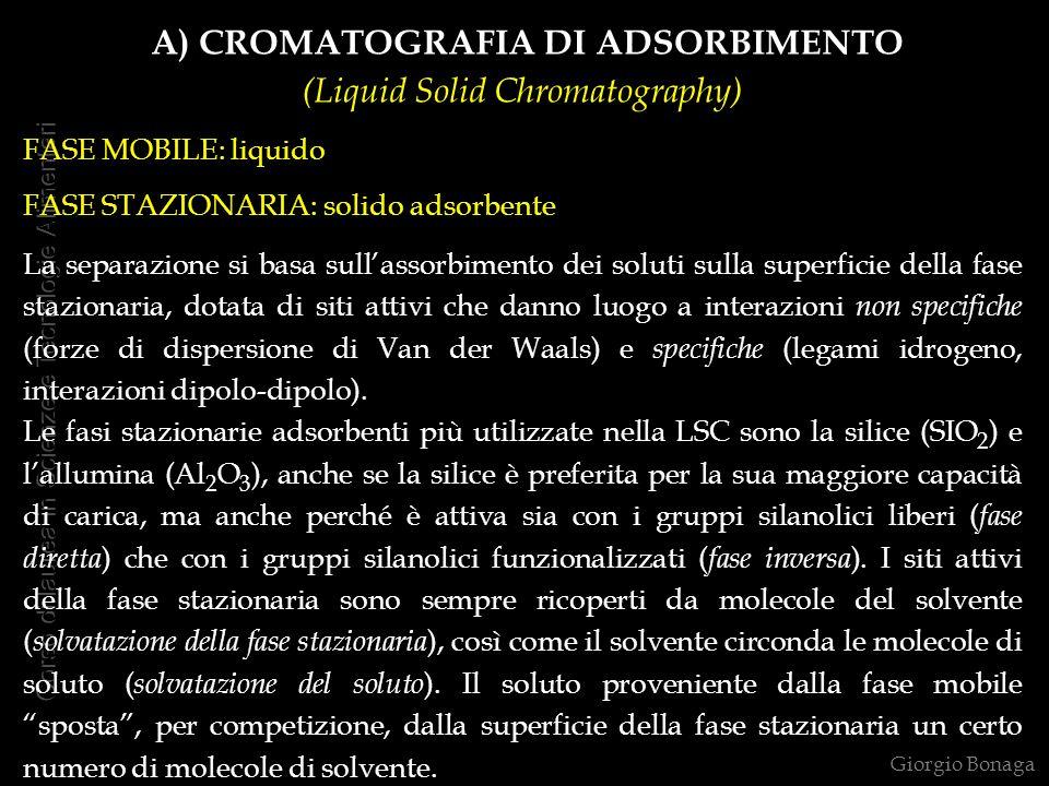 A) CROMATOGRAFIA DI ADSORBIMENTO (Liquid Solid Chromatography) FASE MOBILE: liquido FASE STAZIONARIA: solido adsorbente La separazione si basa sullass