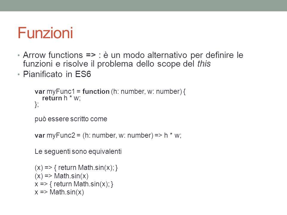 Funzioni Arrow functions => : è un modo alternativo per definire le funzioni e risolve il problema dello scope del this Pianificato in ES6 var myFunc1
