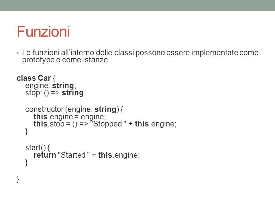 Funzioni Le funzioni allinterno delle classi possono essere implementate come prototype o come istanze class Car { engine: string; stop: () => string;