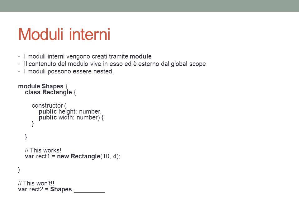Moduli interni I moduli interni vengono creati tramite module Il contenuto del modulo vive in esso ed è esterno dal global scope I moduli possono esse