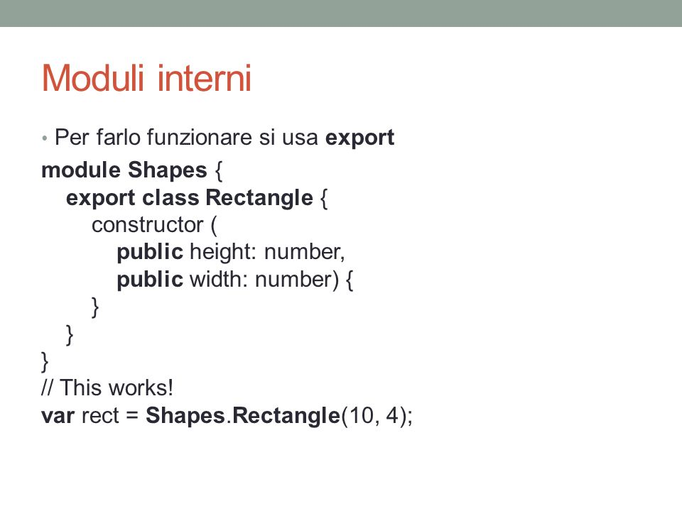 Moduli interni Per farlo funzionare si usa export module Shapes { export class Rectangle { constructor ( public height: number, public width: number) { } } } // This works.