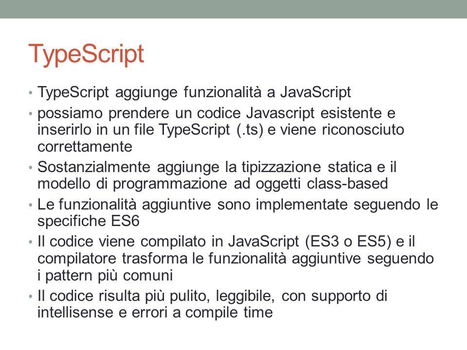 TypeScript TypeScript aggiunge funzionalità a JavaScript possiamo prendere un codice Javascript esistente e inserirlo in un file TypeScript (.ts) e vi