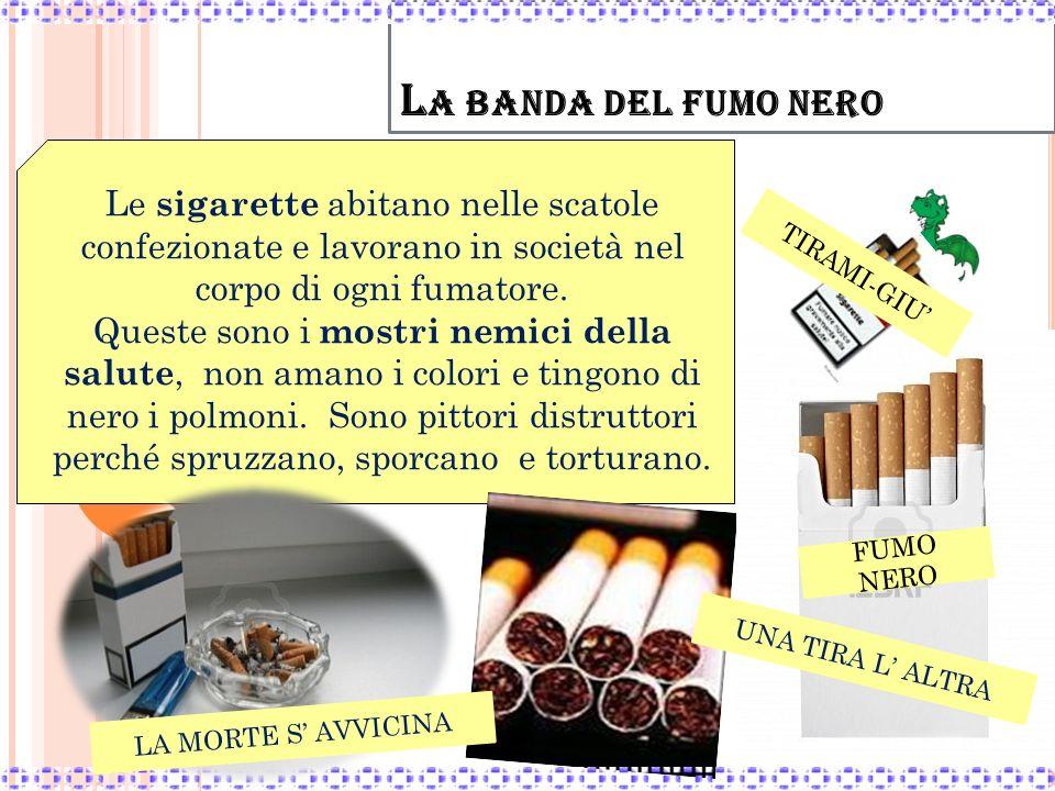 L A BANDA DEL FUMO NERO Le sigarette abitano nelle scatole confezionate e lavorano in società nel corpo di ogni fumatore. Queste sono i mostri nemici