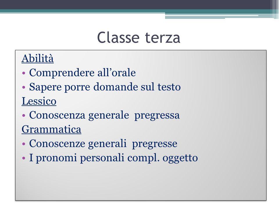 Classe terza Abilità Comprendere allorale Sapere porre domande sul testo Lessico Conoscenza generale pregressa Grammatica Conoscenze generali pregress