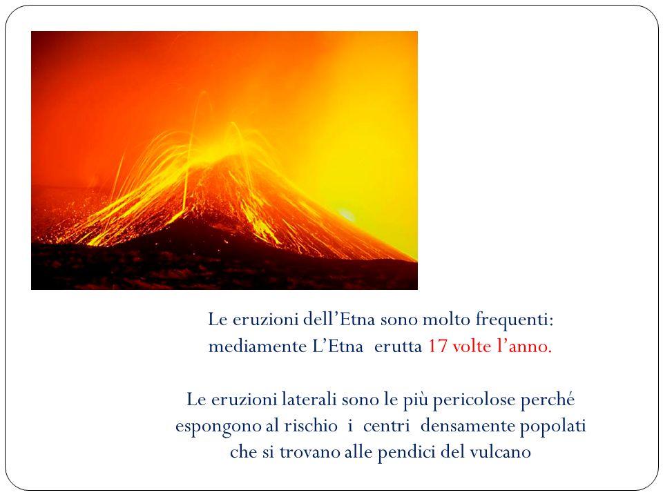 Le eruzioni dellEtna sono molto frequenti: mediamente LEtna erutta 17 volte lanno. Le eruzioni laterali sono le più pericolose perché espongono al ris