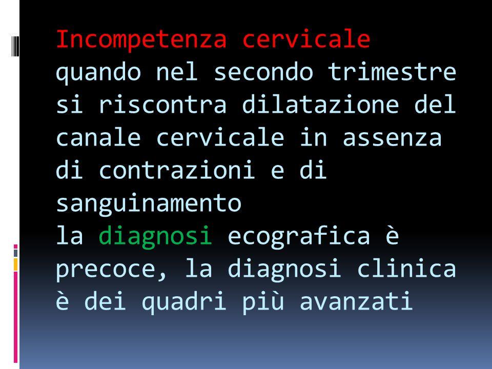 Incompetenza cervicale quando nel secondo trimestre si riscontra dilatazione del canale cervicale in assenza di contrazioni e di sanguinamento la diag