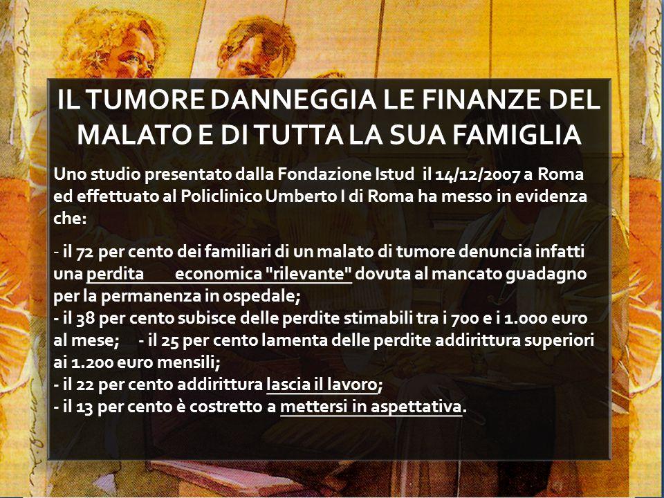 IL TUMORE DANNEGGIA LE FINANZE DEL MALATO E DI TUTTA LA SUA FAMIGLIA Uno studio presentato dalla Fondazione Istud il 14/12/2007 a Roma ed effettuato a