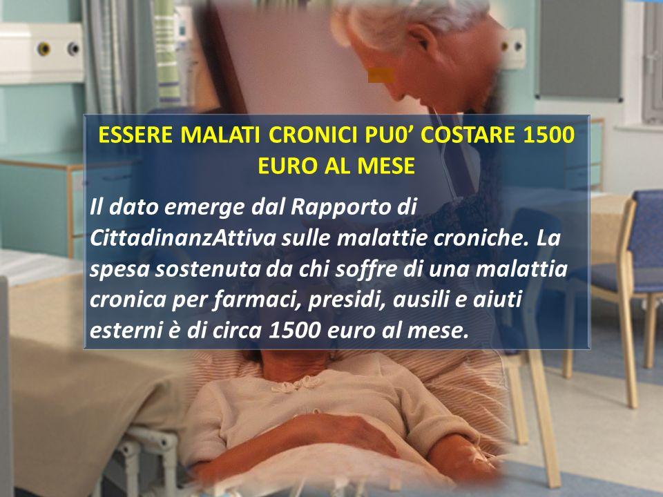 ESSERE MALATI CRONICI PU0 COSTARE 1500 EURO AL MESE Il dato emerge dal Rapporto di CittadinanzAttiva sulle malattie croniche. La spesa sostenuta da ch