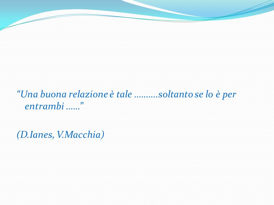 Una buona relazione è tale ……….soltanto se lo è per entrambi …… (D.Ianes, V.Macchia)