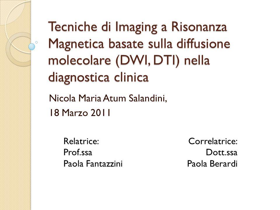 Tecniche di Imaging a Risonanza Magnetica basate sulla diffusione molecolare (DWI, DTI) nella diagnostica clinica Nicola Maria Atum Salandini, 18 Marz
