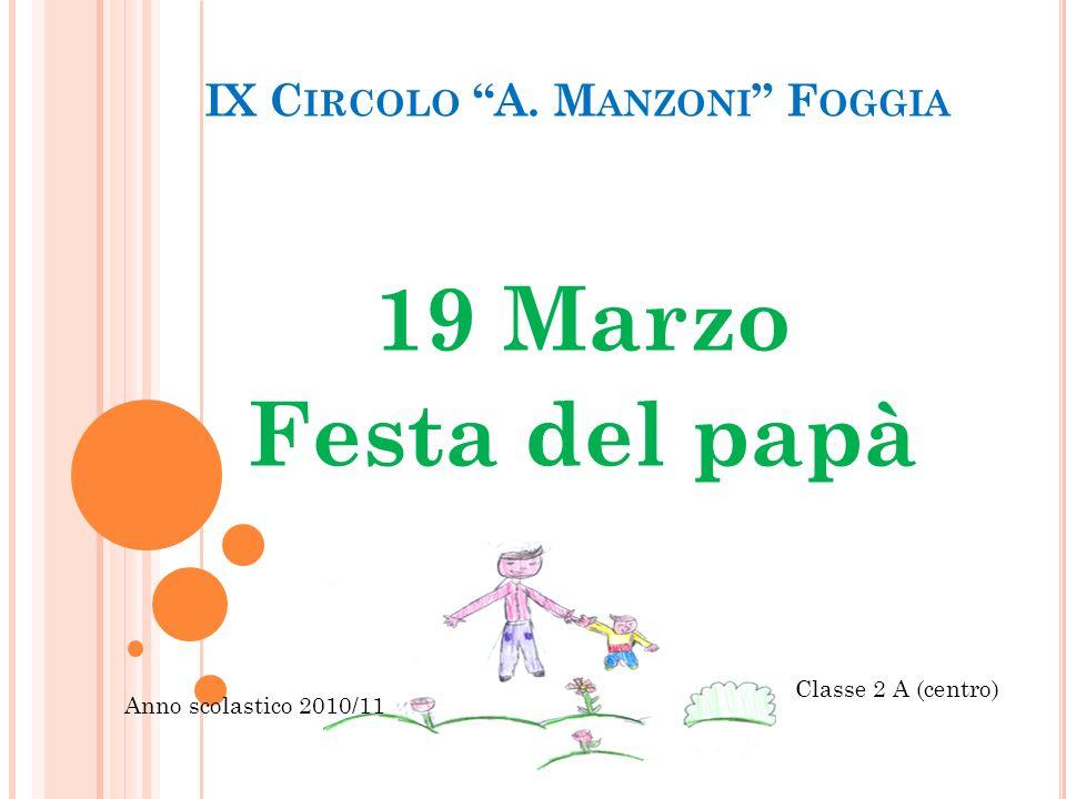IX C IRCOLO A. M ANZONI F OGGIA 19 Marzo Festa del papà Classe 2 A (centro) Anno scolastico 2010/11