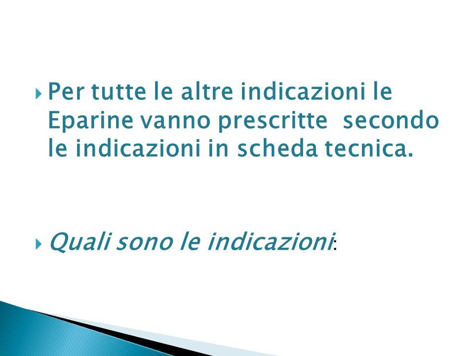 Per tutte le altre indicazioni le Eparine vanno prescritte secondo le indicazioni in scheda tecnica. Quali sono le indicazioni :