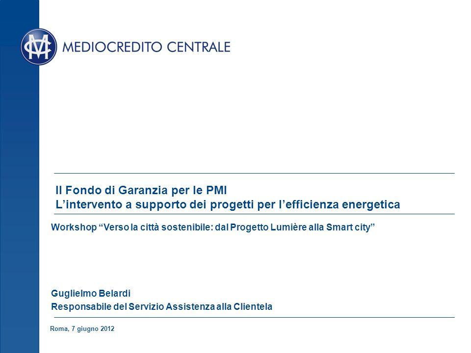 Roma, 7 giugno 2012 Il Fondo di Garanzia per le PMI Lintervento a supporto dei progetti per lefficienza energetica Workshop Verso la città sostenibile: dal Progetto Lumière alla Smart city Guglielmo Belardi Responsabile del Servizio Assistenza alla Clientela