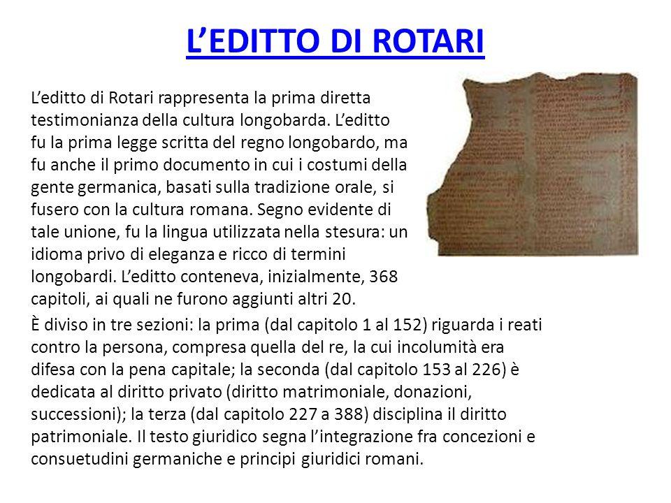 LEDITTO DI ROTARI Leditto di Rotari rappresenta la prima diretta testimonianza della cultura longobarda. Leditto fu la prima legge scritta del regno l