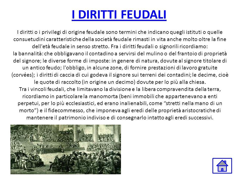 I DIRITTI FEUDALI I diritti o i privilegi di origine feudale sono termini che indicano quegli istituti o quelle consuetudini caratteristiche della soc