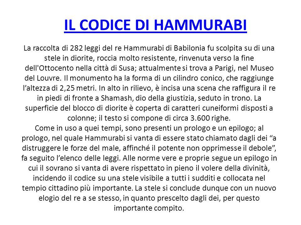 IL CODICE DI HAMMURABI La raccolta di 282 leggi del re Hammurabi di Babilonia fu scolpita su di una stele in diorite, roccia molto resistente, rinvenu