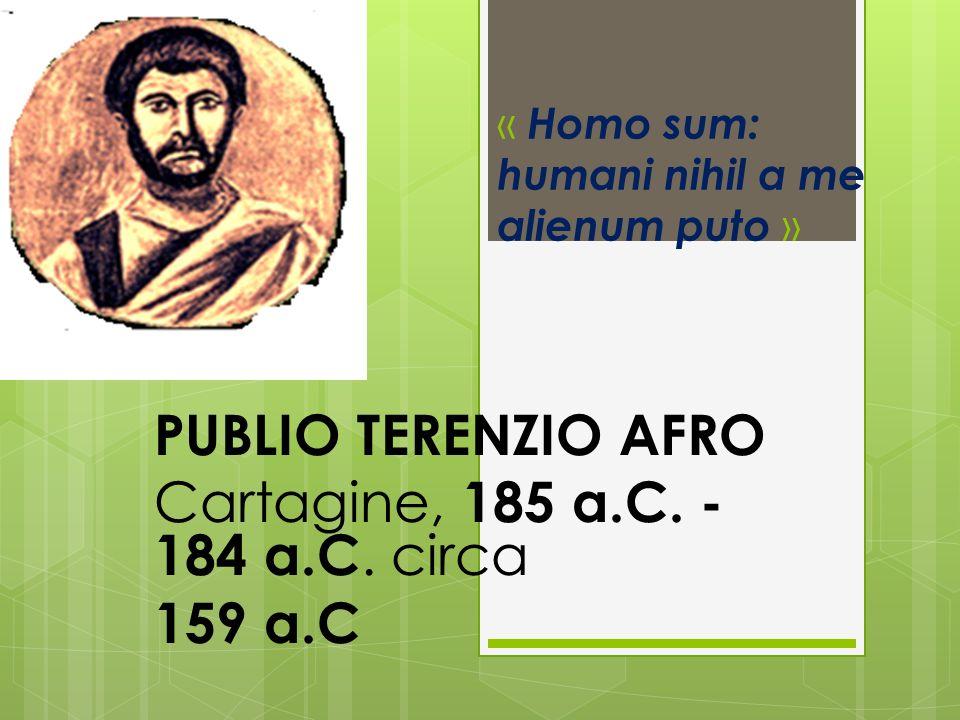 « Homo sum: humani nihil a me alienum puto » PUBLIO TERENZIO AFRO Cartagine, 185 a.C. - 184 a.C. circa 159 a.C