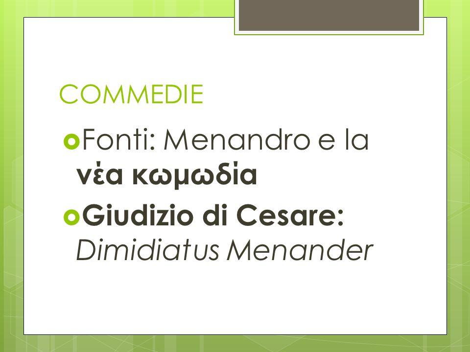 COMMEDIE Fonti: Menandro e la νέα κωμωδία Giudizio di Cesare: Dimidiatus Menander