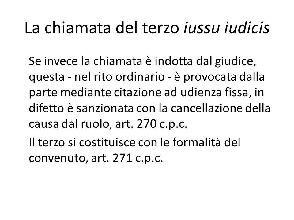 La chiamata del terzo iussu iudicis Se invece la chiamata è indotta dal giudice, questa - nel rito ordinario - è provocata dalla parte mediante citazione ad udienza fissa, in difetto è sanzionata con la cancellazione della causa dal ruolo, art.