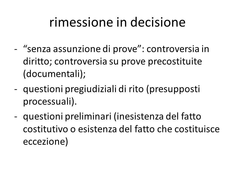 rimessione in decisione -senza assunzione di prove: controversia in diritto; controversia su prove precostituite (documentali); -questioni pregiudiziali di rito (presupposti processuali).