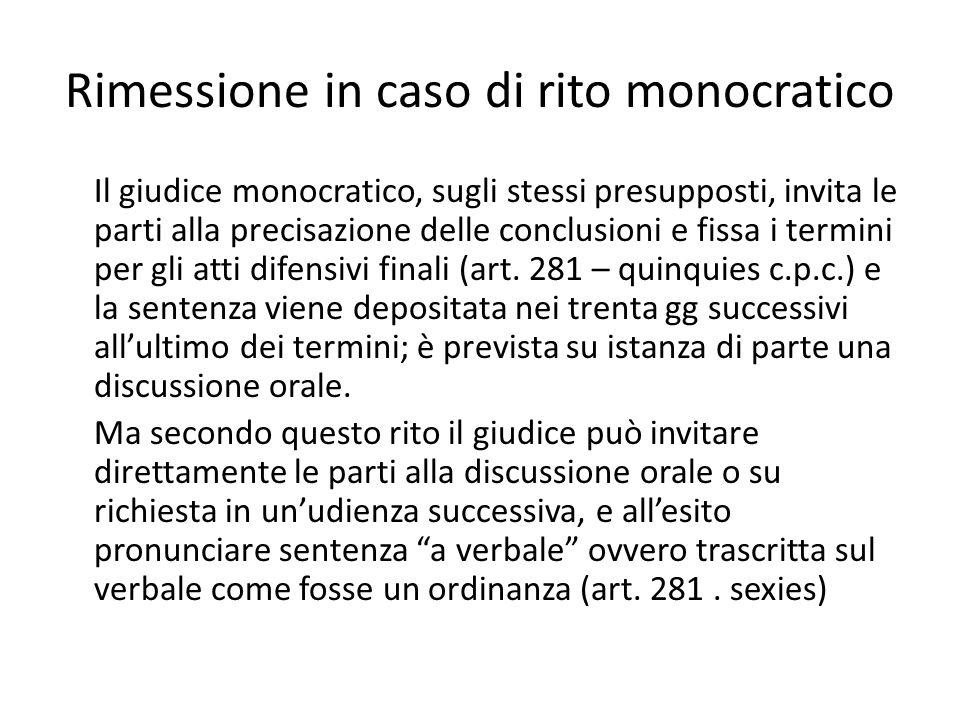 Rimessione in caso di rito monocratico Il giudice monocratico, sugli stessi presupposti, invita le parti alla precisazione delle conclusioni e fissa i termini per gli atti difensivi finali (art.